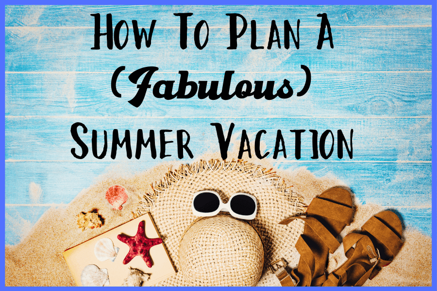 how to plan a fabulous summer vacation
